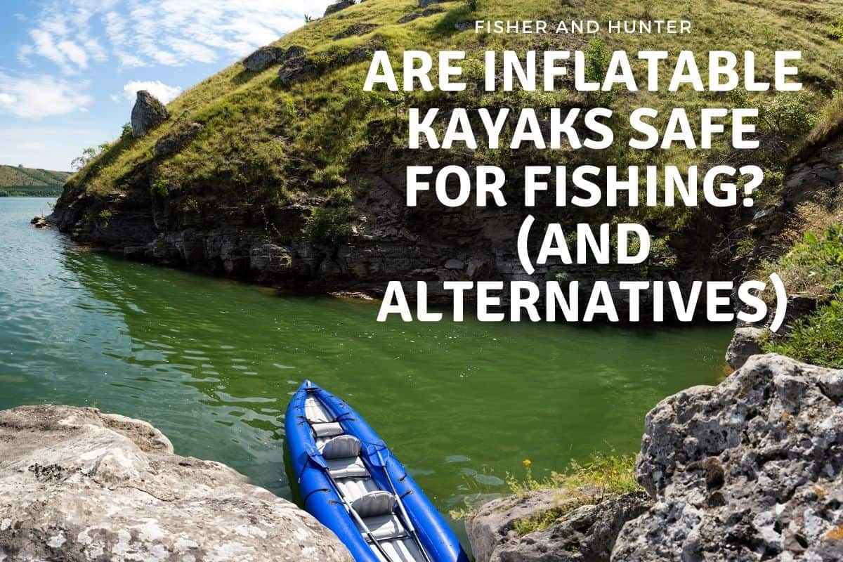 Are inflatable kayaks safe for fishing
