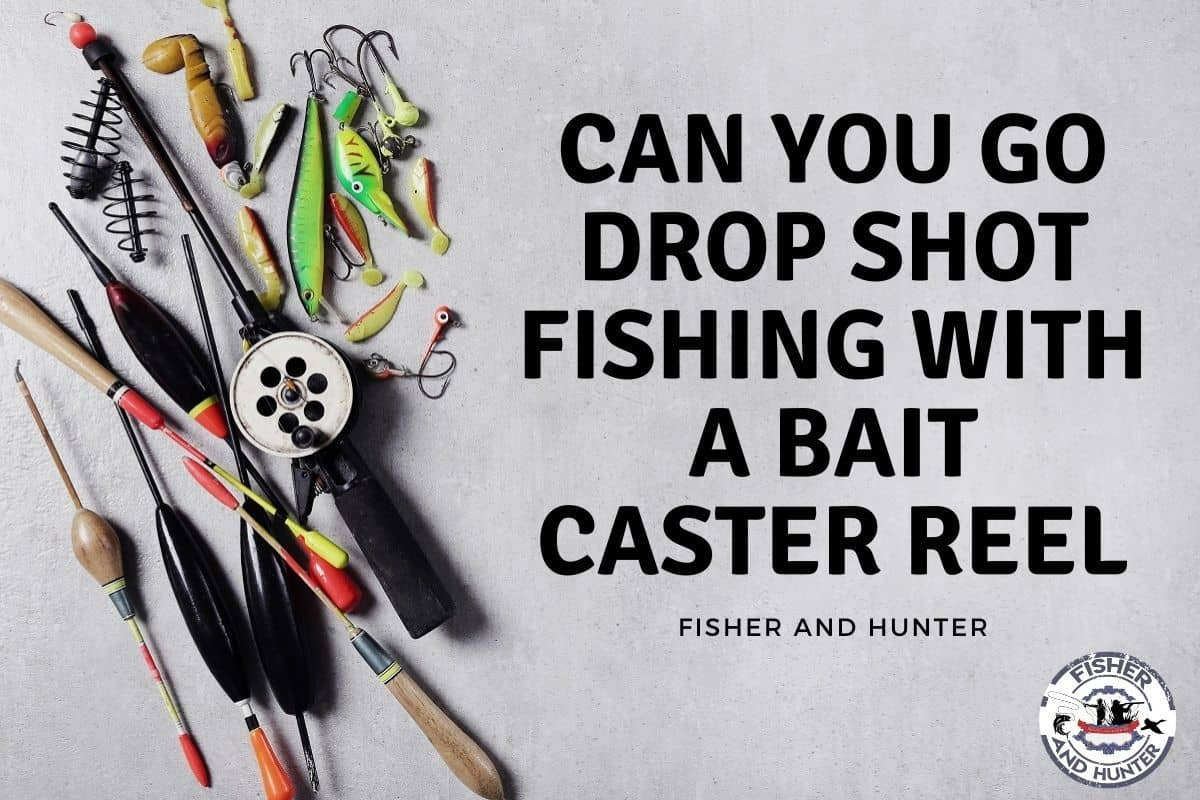 Can You Go Drop Shot Fishing With A Bait Caster Reel